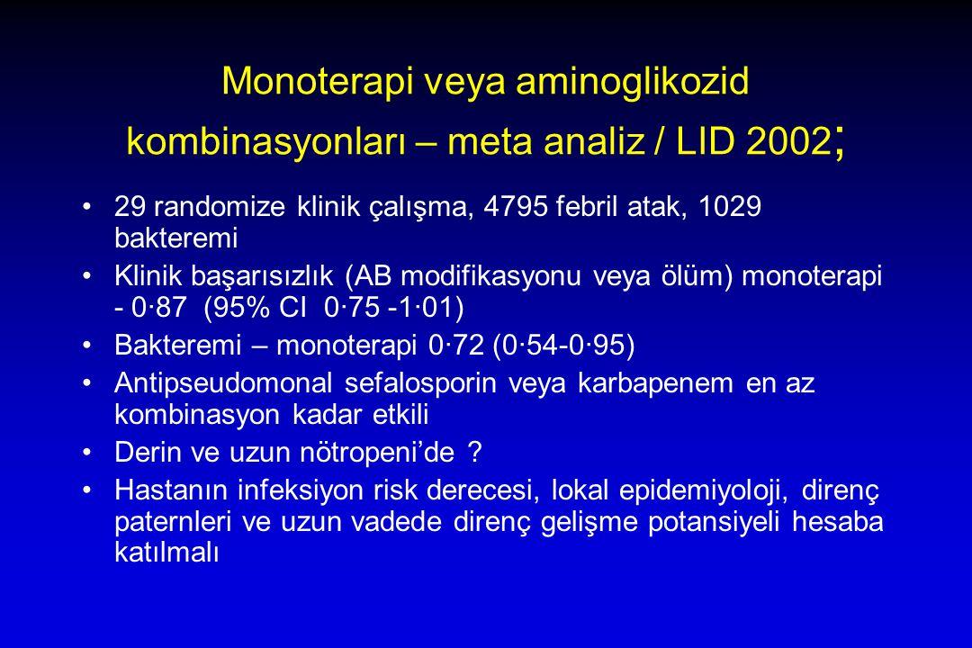 Monoterapi veya aminoglikozid kombinasyonları – meta analiz / LID 2002 ; 29 randomize klinik çalışma, 4795 febril atak, 1029 bakteremi Klinik başarısızlık (AB modifikasyonu veya ölüm) monoterapi - 0·87 (95% CI 0·75 -1·01) Bakteremi – monoterapi 0·72 (0·54-0·95) Antipseudomonal sefalosporin veya karbapenem en az kombinasyon kadar etkili Derin ve uzun nötropeni'de .