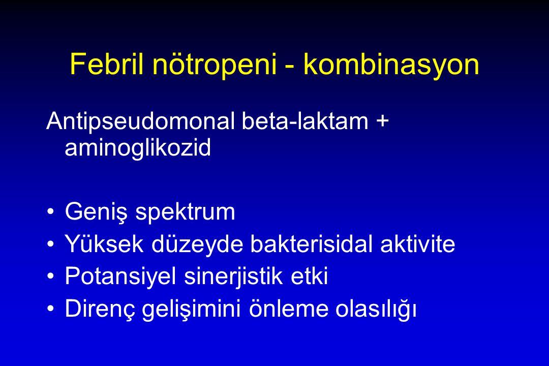 Febril nötropeni - kombinasyon Antipseudomonal beta-laktam + aminoglikozid Geniş spektrum Yüksek düzeyde bakterisidal aktivite Potansiyel sinerjistik etki Direnç gelişimini önleme olasılığı