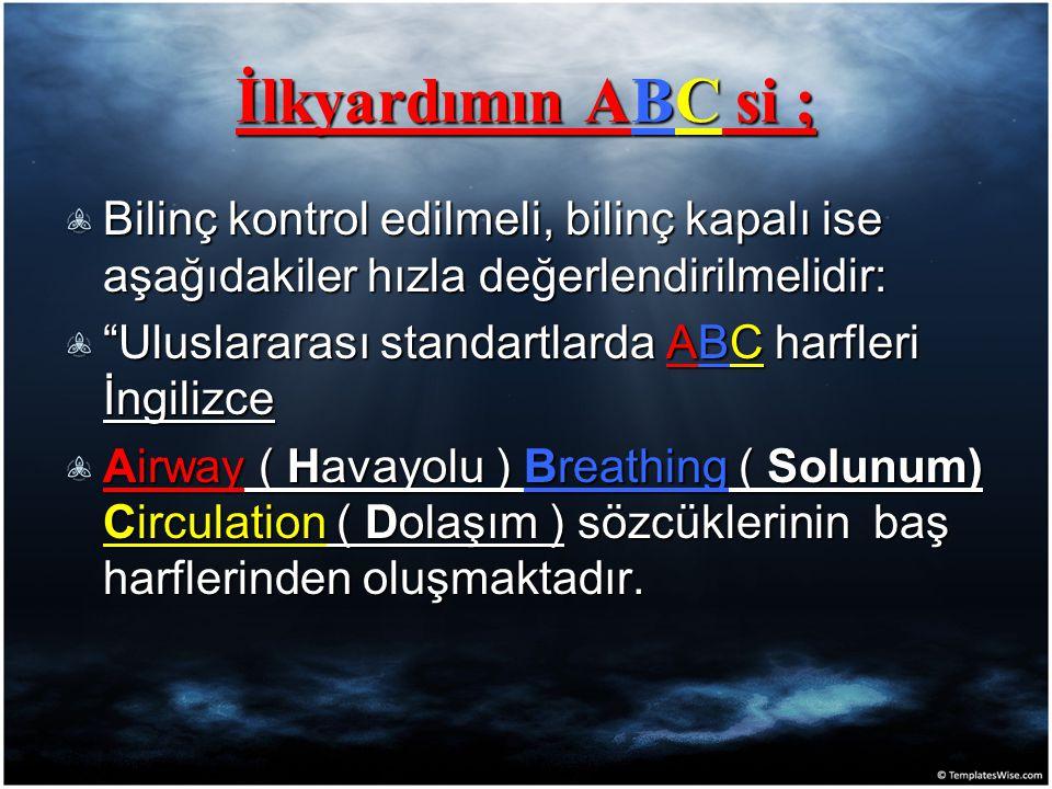İlkyardımın ABC si ; Bilinç kontrol edilmeli, bilinç kapalı ise aşağıdakiler hızla değerlendirilmelidir: Uluslararası standartlarda ABC harfleri İngilizce Airway ( Havayolu ) Breathing ( Solunum) Circulation ( Dolaşım ) sözcüklerinin baş harflerinden oluşmaktadır.