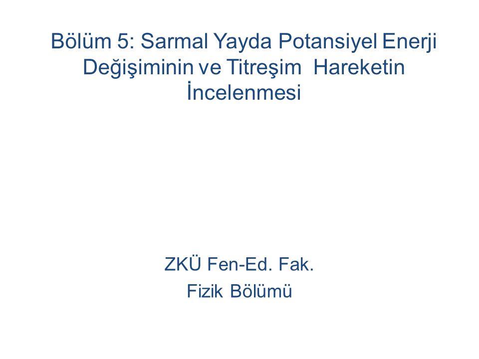 Bölüm 5: Sarmal Yayda Potansiyel Enerji Değişiminin ve Titreşim Hareketin İncelenmesi ZKÜ Fen-Ed.