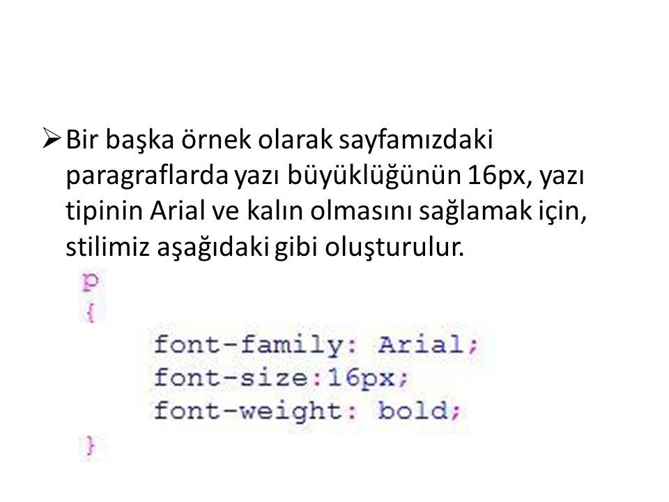  Bir başka örnek olarak sayfamızdaki paragraflarda yazı büyüklüğünün 16px, yazı tipinin Arial ve kalın olmasını sağlamak için, stilimiz aşağıdaki gib
