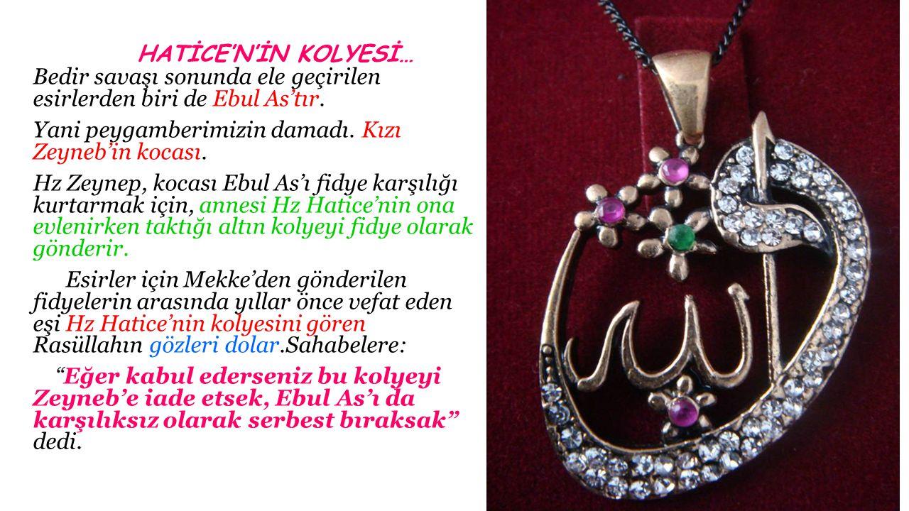 HATİCE'N'İN KOLYESİ… Bedir savaşı sonunda ele geçirilen esirlerden biri de Ebul As'tır. Yani peygamberimizin damadı. Kızı Zeyneb'in kocası. Hz Zeynep,