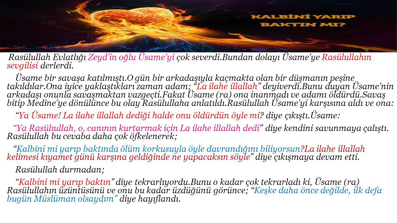 Rasülullah Evlatlığı Zeyd'in oğlu Üsame'yi çok severdi.Bundan dolayı Üsame'ye Rasülullahın sevgilisi derlerdi. Üsame bir savaşa katılmıştı.O gün bir a