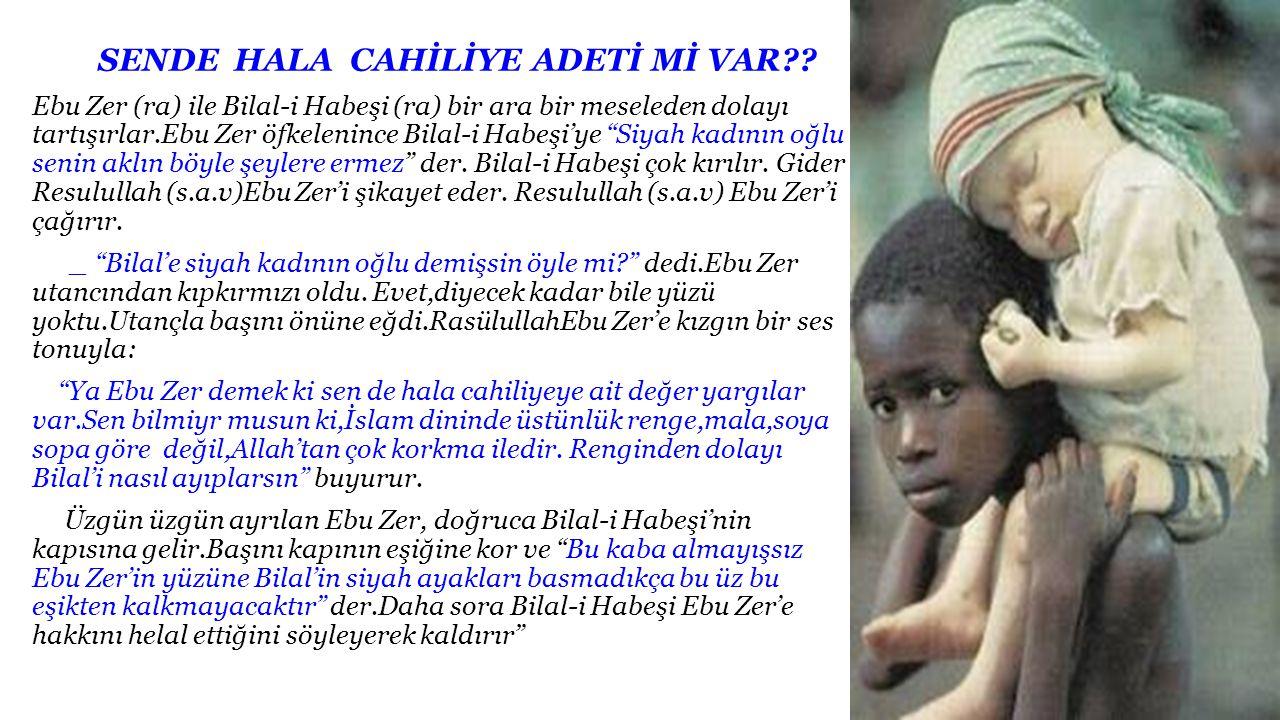 SENDE HALA CAHİLİYE ADETİ Mİ VAR?? Ebu Zer (ra) ile Bilal-i Habeşi (ra) bir ara bir meseleden dolayı tartışırlar.Ebu Zer öfkelenince Bilal-i Habeşi'ye