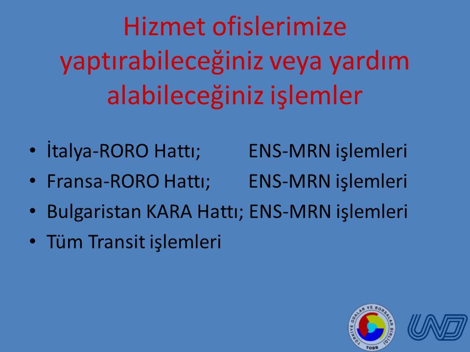 Hizmet ofislerimize yaptırabileceğiniz veya yardım alabileceğiniz işlemler İtalya-RORO Hattı; ENS-MRN işlemleri Fransa-RORO Hattı; ENS-MRN işlemleri Bulgaristan KARA Hattı; ENS-MRN işlemleri Tüm Transit işlemleri