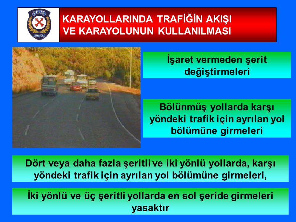 15 KARAYOLLARINDA TRAFİĞİN AKIŞI VE KARAYOLUNUN KULLANILMASI İşaret vermeden şerit değiştirmeleri Dört veya daha fazla şeritli ve iki yönlü yollarda, karşı yöndeki trafik için ayrılan yol bölümüne girmeleri, Bölünmüş yollarda karşı yöndeki trafik için ayrılan yol bölümüne girmeleri İki yönlü ve üç şeritli yollarda en sol şeride girmeleri yasaktır