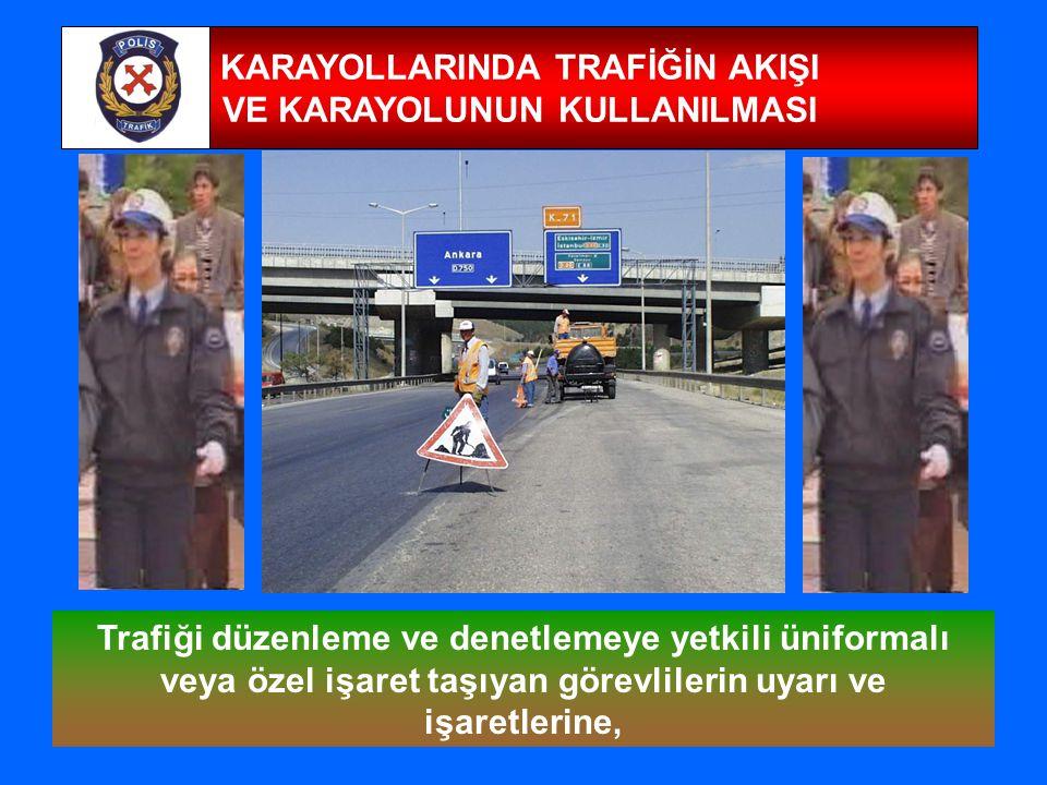 18 KARAYOLLARINDA TRAFİĞİN AKIŞI VE KARAYOLUNUN KULLANILMASI Trafiği düzenleme ve denetlemeye yetkili üniformalı veya özel işaret taşıyan görevlilerin