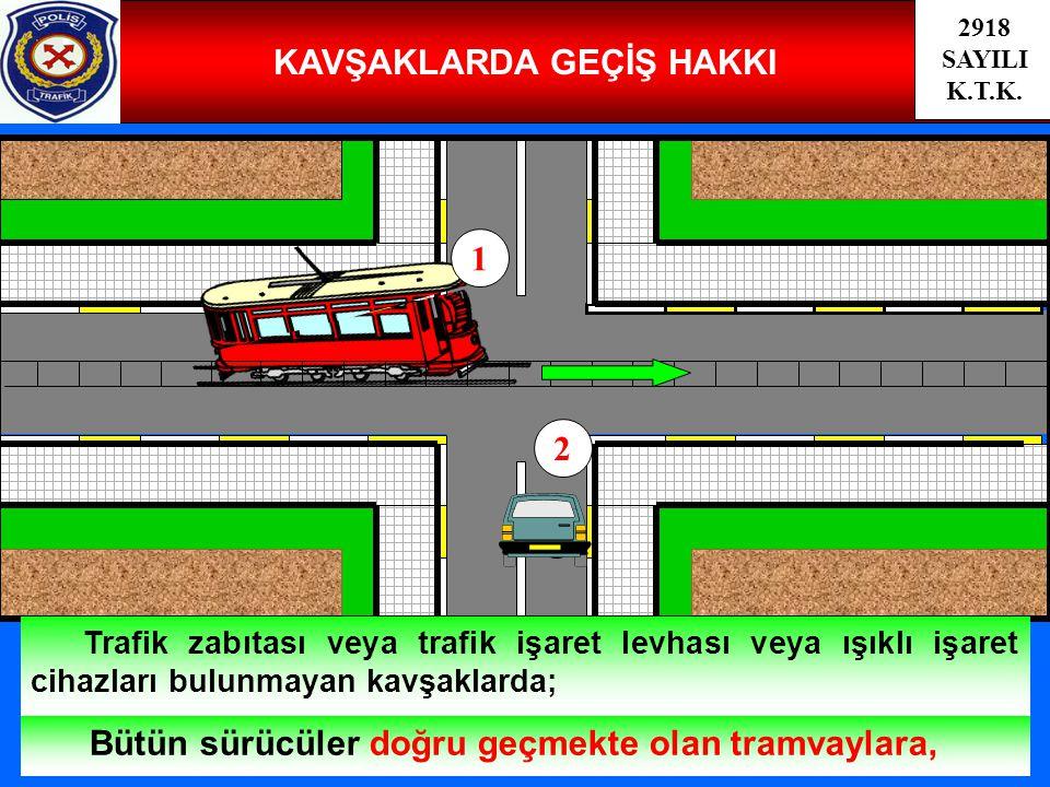 37 KAVŞAKLARDA GEÇİŞ HAKKI Bütün sürücüler doğru geçmekte olan tramvaylara, Trafik zabıtası veya trafik işaret levhası veya ışıklı işaret cihazları bulunmayan kavşaklarda; 2918 SAYILI K.T.K.