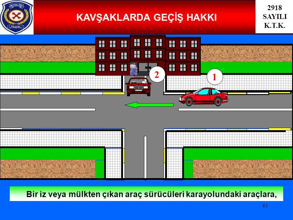 43 KAVŞAKLARDA GEÇİŞ HAKKI Bir iz veya mülkten çıkan araç sürücüleri karayolundaki araçlara, 2918 SAYILI K.T.K. 2 1