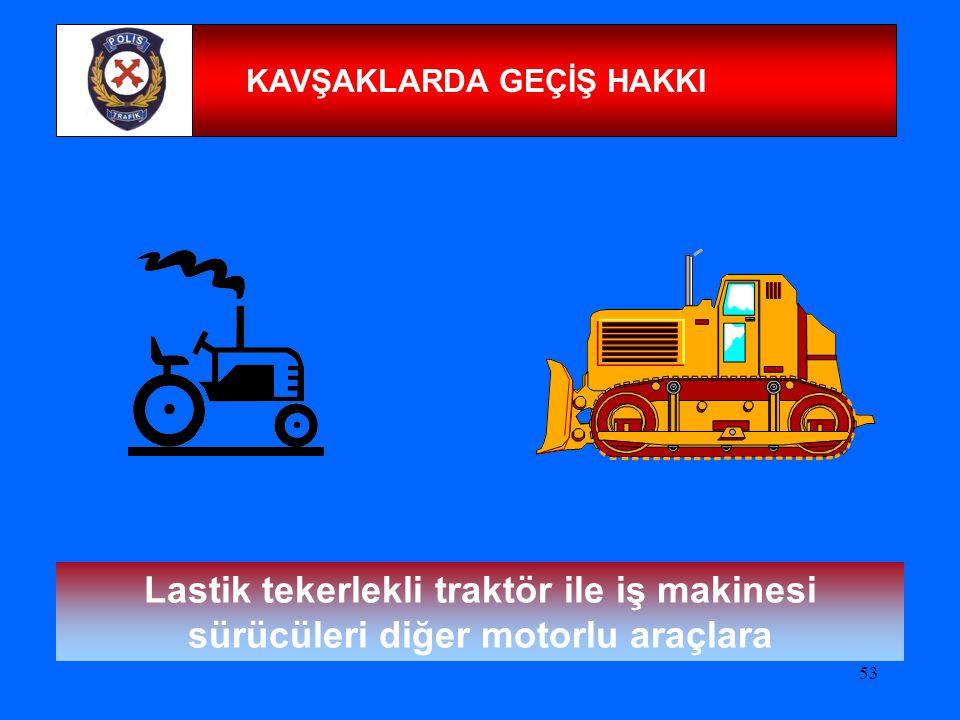 53 KAVŞAKLARDA GEÇİŞ HAKKI Lastik tekerlekli traktör ile iş makinesi sürücüleri diğer motorlu araçlara