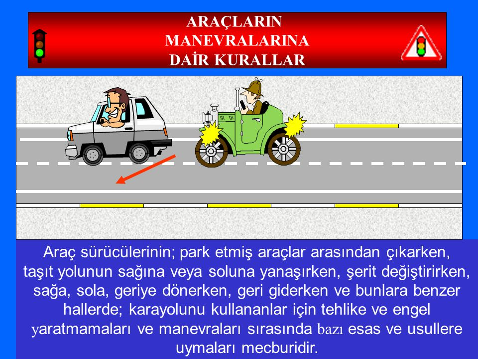 59 ARAÇLARIN MANEVRALARINA DAİR KURALLAR Araç sürücülerinin; park etmiş araçlar arasından çıkarken, taşıt yolunun sağına veya soluna yanaşırken, şerit değiştirirken, sağa, sola, geriye dönerken, geri giderken ve bunlara benzer hallerde; karayolunu kullananlar için tehlike ve engel y aratmamaları ve manevraları sırasında bazı esas ve usullere uymaları mecburidir.