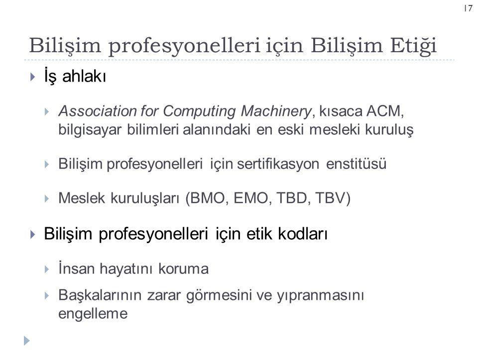 Bilişim profesyonelleri için Bilişim Etiği 17  İş ahlakı  Association for Computing Machinery, kısaca ACM, bilgisayar bilimleri alanındaki en eski mesleki kuruluş  Bilişim profesyonelleri için sertifikasyon enstitüsü  Meslek kuruluşları (BMO, EMO, TBD, TBV)  Bilişim profesyonelleri için etik kodları  İnsan hayatını koruma  Başkalarının zarar görmesini ve yıpranmasını engelleme