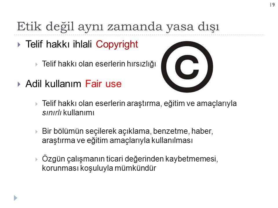 Etik değil aynı zamanda yasa dışı 19  Telif hakkı ihlali Copyright  Telif hakkı olan eserlerin hırsızlığı  Adil kullanım Fair use  Telif hakkı olan eserlerin araştırma, eğitim ve amaçlarıyla sınırlı kullanımı  Bir bölümün seçilerek açıklama, benzetme, haber, araştırma ve eğitim amaçlarıyla kullanılması  Özgün çalışmanın ticari değerinden kaybetmemesi, korunması koşuluyla mümkündür