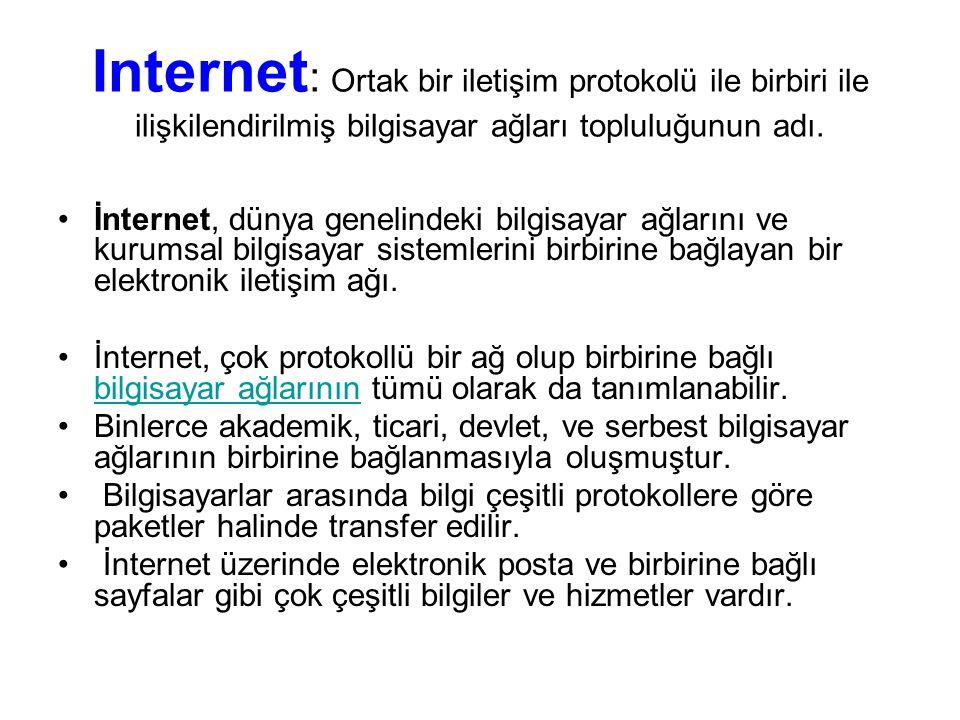 Internet : Ortak bir iletişim protokolü ile birbiri ile ilişkilendirilmiş bilgisayar ağları topluluğunun adı. İnternet, dünya genelindeki bilgisayar a