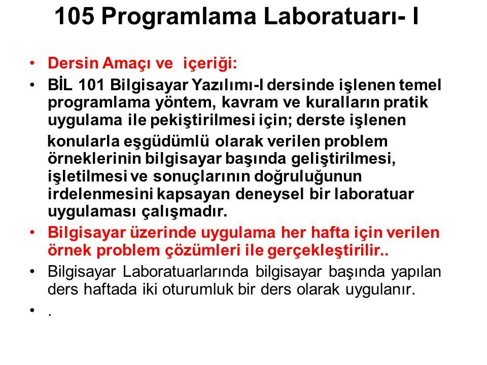 105 Programlama Laboratuarı- I Dersin Amaçı ve içeriği: BİL 101 Bilgisayar Yazılımı-I dersinde işlenen temel programlama yöntem, kavram ve kuralların