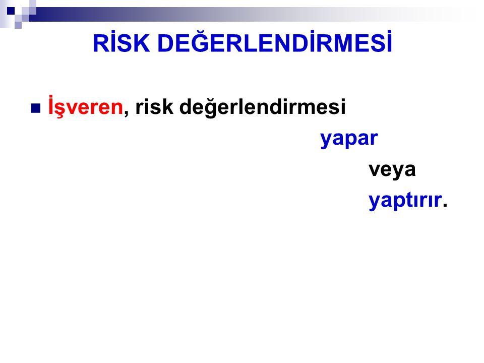 RİSK DEĞERLENDİRMESİ İşveren, risk değerlendirmesi yapar veya yaptırır.