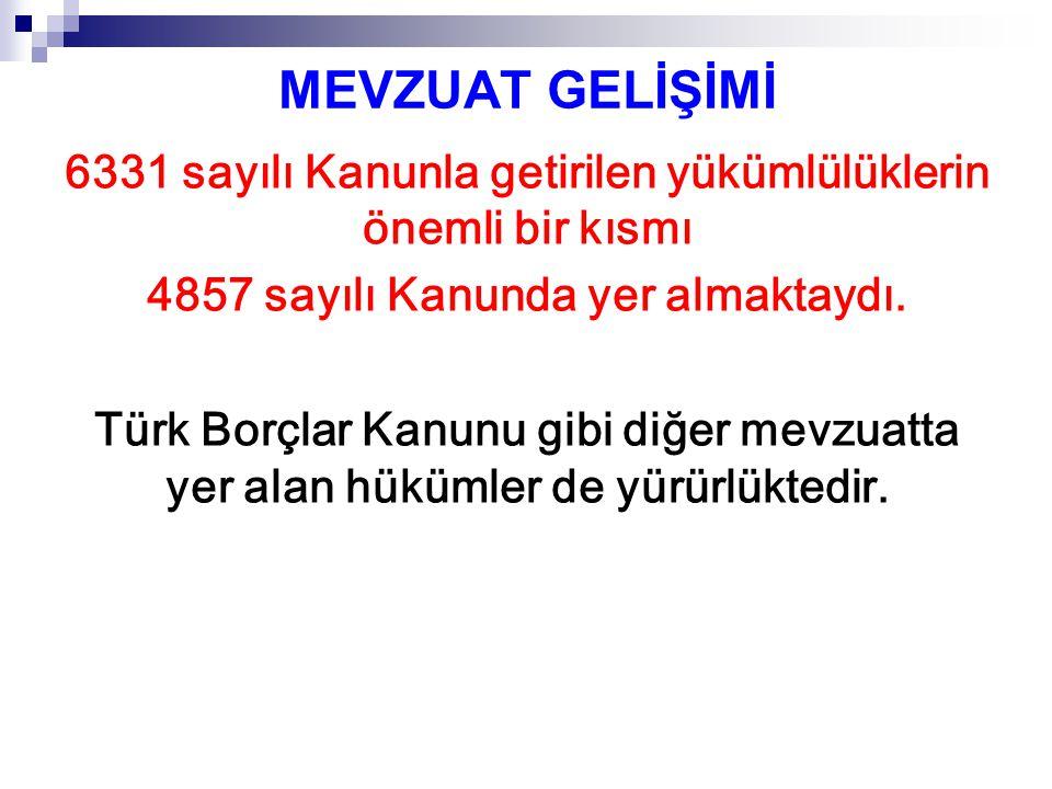 MEVZUAT GELİŞİMİ 6331 sayılı Kanunla getirilen yükümlülüklerin önemli bir kısmı 4857 sayılı Kanunda yer almaktaydı. Türk Borçlar Kanunu gibi diğer mev
