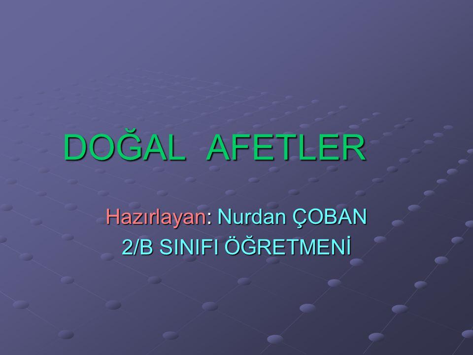 DOĞAL AFETLER Hazırlayan: Nurdan ÇOBAN 2/B SINIFI ÖĞRETMENİ