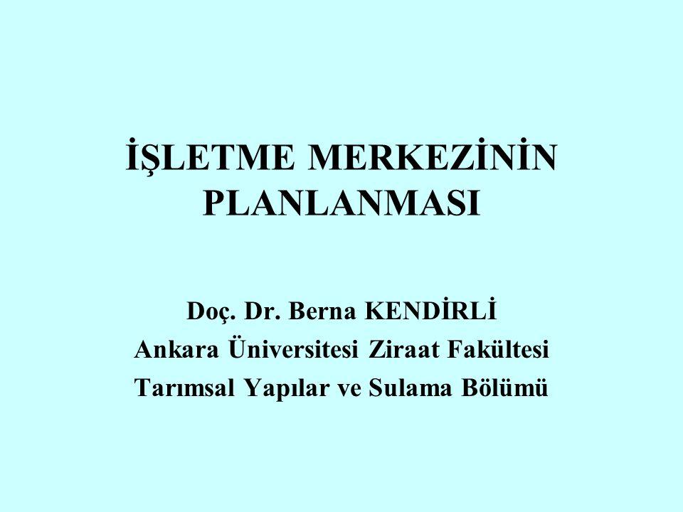 İŞLETME MERKEZİNİN PLANLANMASI Doç. Dr. Berna KENDİRLİ Ankara Üniversitesi Ziraat Fakültesi Tarımsal Yapılar ve Sulama Bölümü