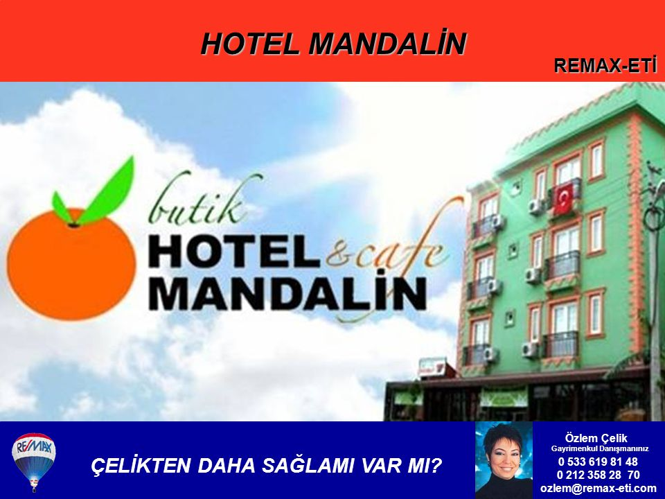 HOTEL MANDALİN REMAX-ETİ 0 533 619 81 48 0 212 358 28 70 ozlem@remax-eti.com Özlem Çelik Gayrimenkul Danışmanınız ÇELİKTEN DAHA SAĞLAMI VAR MI?
