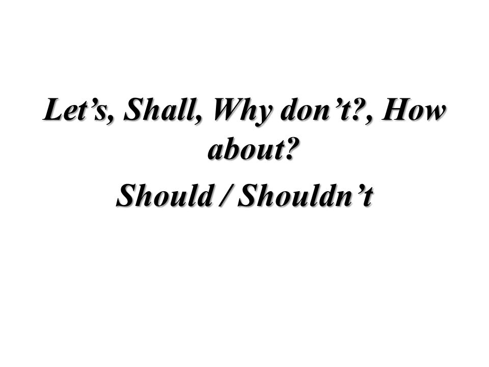 Should / Shouldn't Tavsiye gerektiren durumlarda karşımızdaki kişiye söylememiz gereken şeyleri Should ile ifade ederiz.