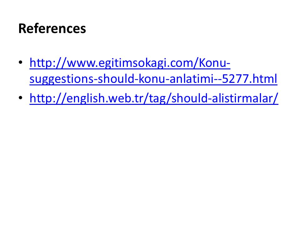 References http://www.egitimsokagi.com/Konu- suggestions-should-konu-anlatimi--5277.html http://www.egitimsokagi.com/Konu- suggestions-should-konu-anlatimi--5277.html http://english.web.tr/tag/should-alistirmalar/