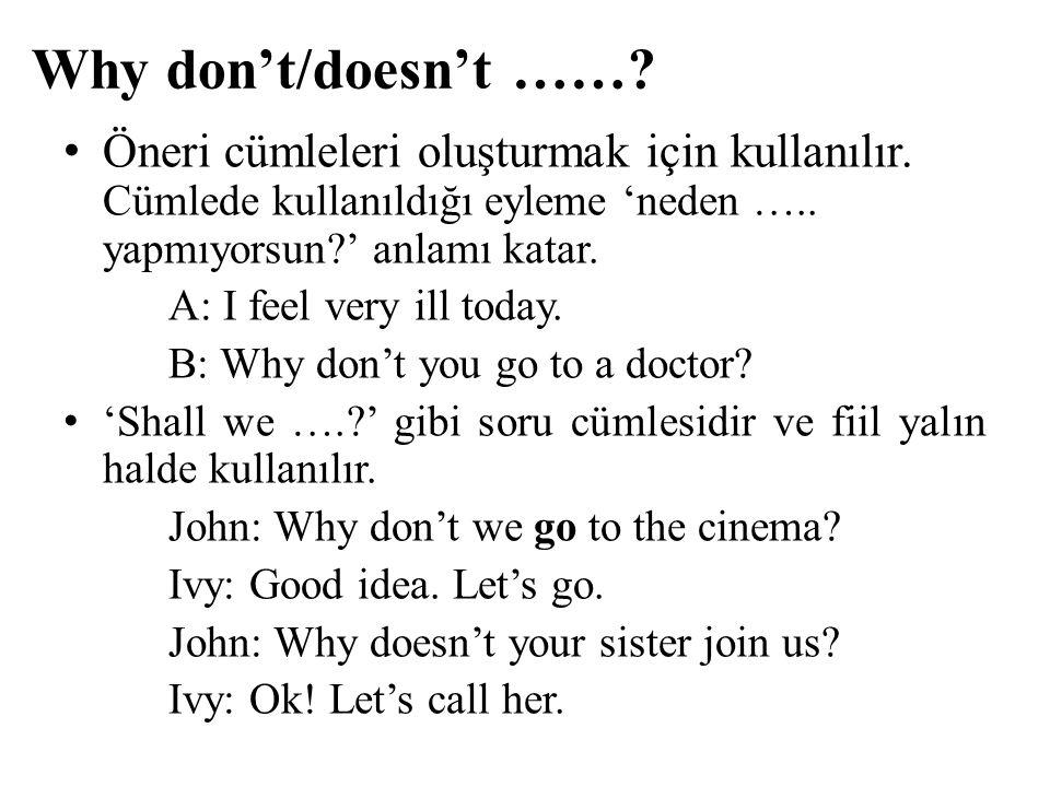 Why don't/doesn't ……? Öneri cümleleri oluşturmak için kullanılır. Cümlede kullanıldığı eyleme 'neden ….. yapmıyorsun?' anlamı katar. A: I feel very il