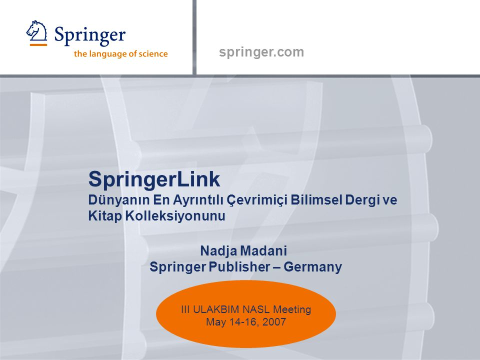 springer.com Nadja Madani Springer Publisher – Germany SpringerLink Dünyanın En Ayrıntılı Çevrimiçi Bilimsel Dergi ve Kitap Kolleksiyonunu III ULAKBIM NASL Meeting May 14-16, 2007