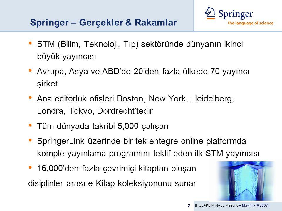III ULAKBIM NASL Meeting – May 14-16 2007 | 2 Springer – Gerçekler & Rakamlar STM (Bilim, Teknoloji, Tıp) sektöründe dünyanın ikinci büyük yayıncısı Avrupa, Asya ve ABD'de 20'den fazla ülkede 70 yayıncı şirket Ana editörlük ofisleri Boston, New York, Heidelberg, Londra, Tokyo, Dordrecht'tedir Tüm dünyada takribi 5,000 çalışan SpringerLink üzerinde bir tek entegre online platformda komple yayınlama programını teklif eden ilk STM yayıncısı 16,000'den fazla çevrimiçi kitaptan oluşan disiplinler arası e-Kitap koleksiyonunu sunar