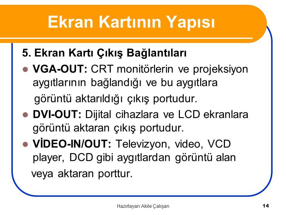 5. Ekran Kartı Çıkış Bağlantıları VGA-OUT: CRT monitörlerin ve projeksiyon aygıtlarının bağlandığı ve bu aygıtlara görüntü aktarıldığı çıkış portudur.