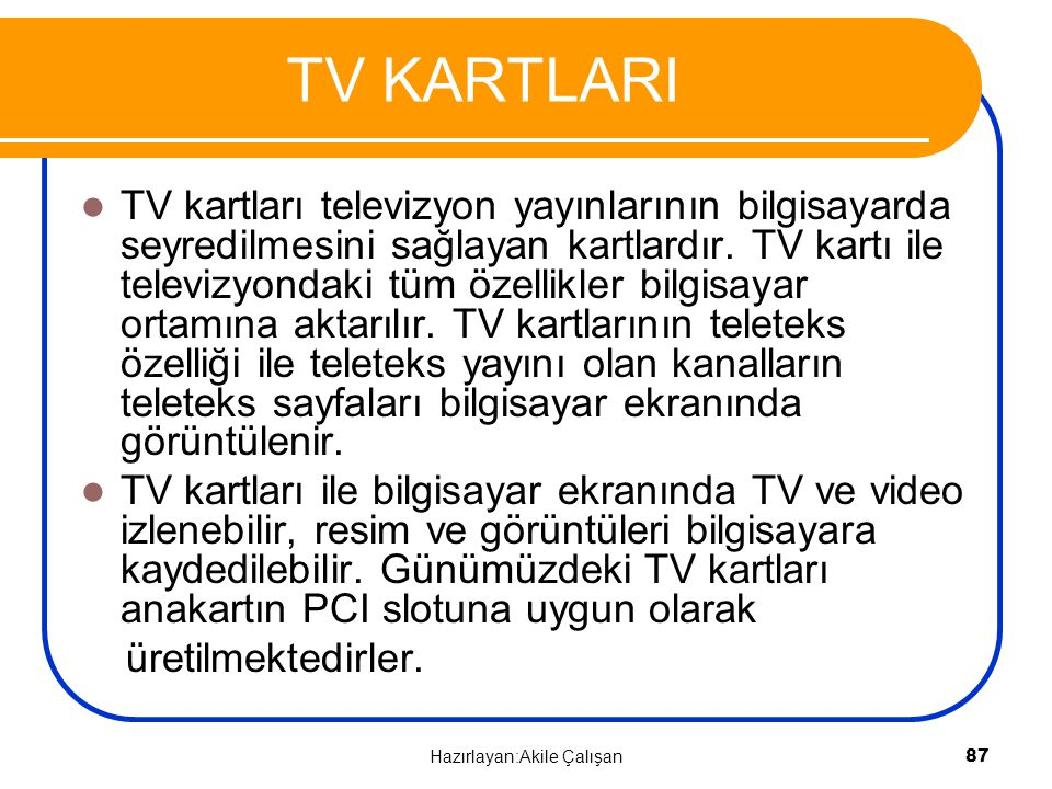 TV KARTLARI TV kartları televizyon yayınlarının bilgisayarda seyredilmesini sağlayan kartlardır. TV kartı ile televizyondaki tüm özellikler bilgisayar