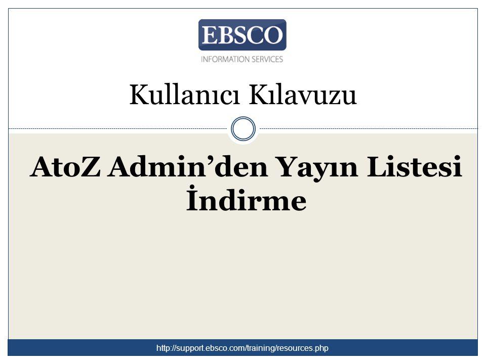 Kullanıcı Kılavuzu AtoZ Admin'den Yayın Listesi İndirme http://support.ebsco.com/training/resources.php