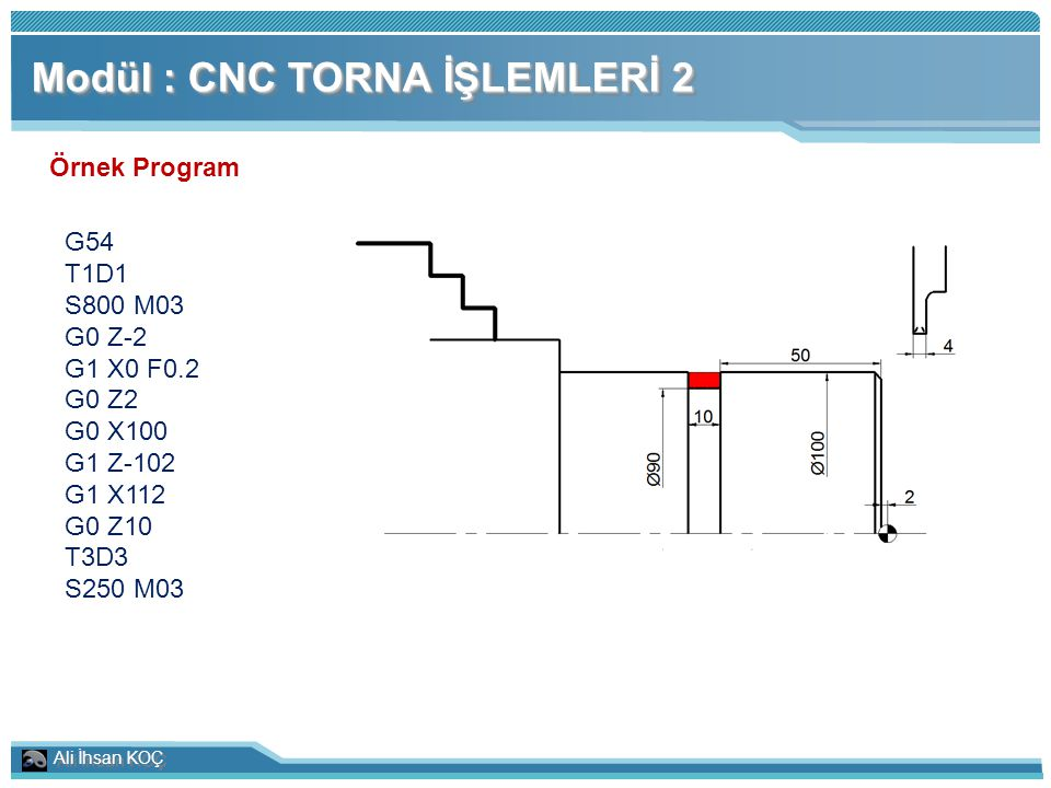 Ali İhsan KOÇ Modül : CNC TORNA İŞLEMLERİ 2 Örnek Program G54 T1D1 S800 M03 G0 Z-2 G1 X0 F0.2 G0 Z2 G0 X100 G1 Z-102 G1 X112 G0 Z10 T3D3 S250 M03