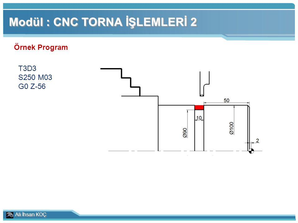Ali İhsan KOÇ Modül : CNC TORNA İŞLEMLERİ 2 Örnek Program T3D3 S250 M03 G0 Z-56