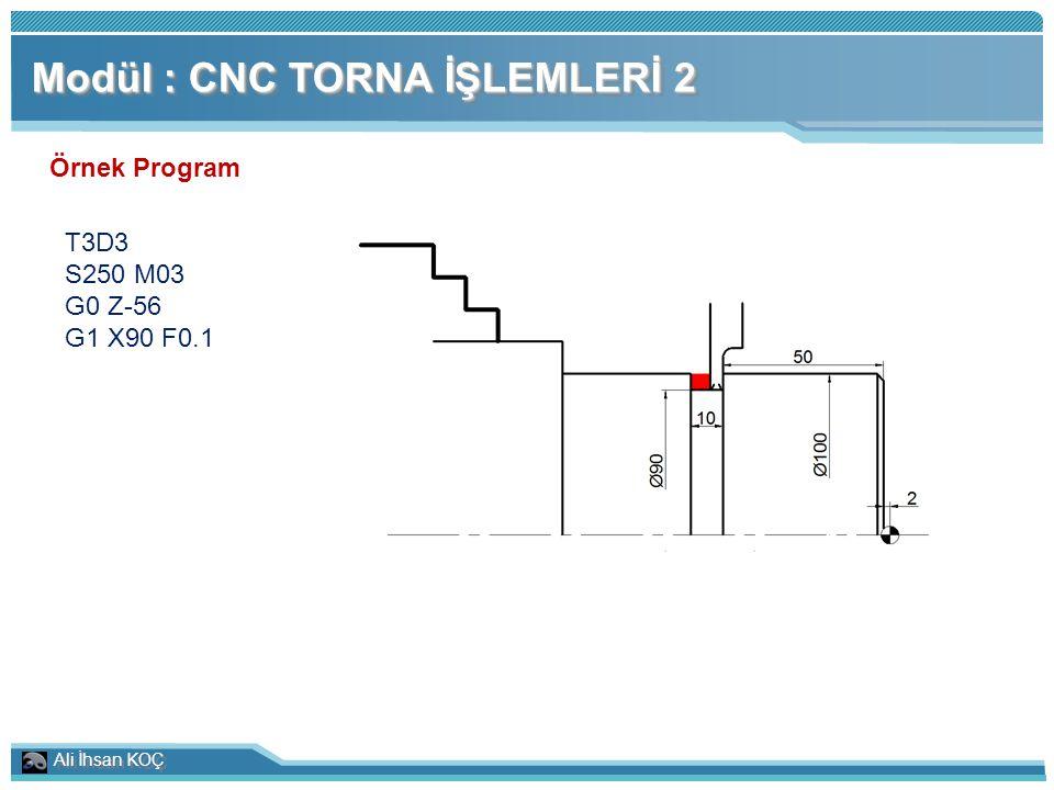Ali İhsan KOÇ Modül : CNC TORNA İŞLEMLERİ 2 Örnek Program T3D3 S250 M03 G0 Z-56 G1 X90 F0.1