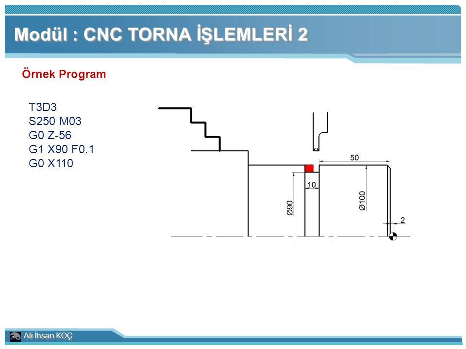 Ali İhsan KOÇ Modül : CNC TORNA İŞLEMLERİ 2 Örnek Program T3D3 S250 M03 G0 Z-56 G1 X90 F0.1 G0 X110