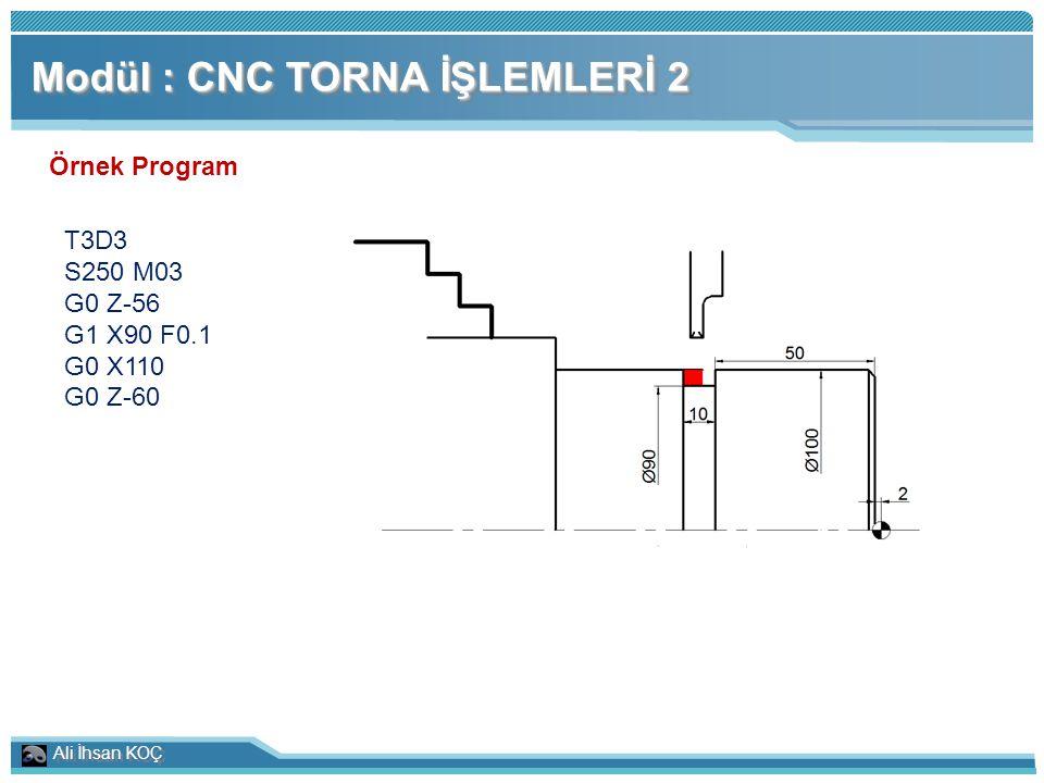 Ali İhsan KOÇ Modül : CNC TORNA İŞLEMLERİ 2 Örnek Program T3D3 S250 M03 G0 Z-56 G1 X90 F0.1 G0 X110 G0 Z-60