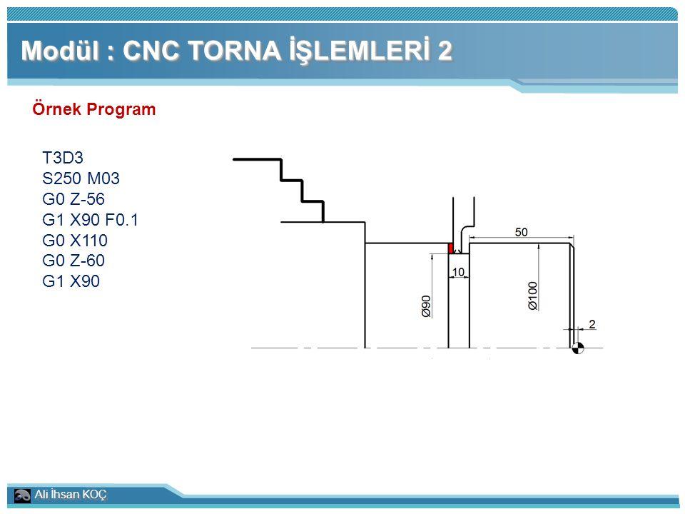 Ali İhsan KOÇ Modül : CNC TORNA İŞLEMLERİ 2 Örnek Program T3D3 S250 M03 G0 Z-56 G1 X90 F0.1 G0 X110 G0 Z-60 G1 X90