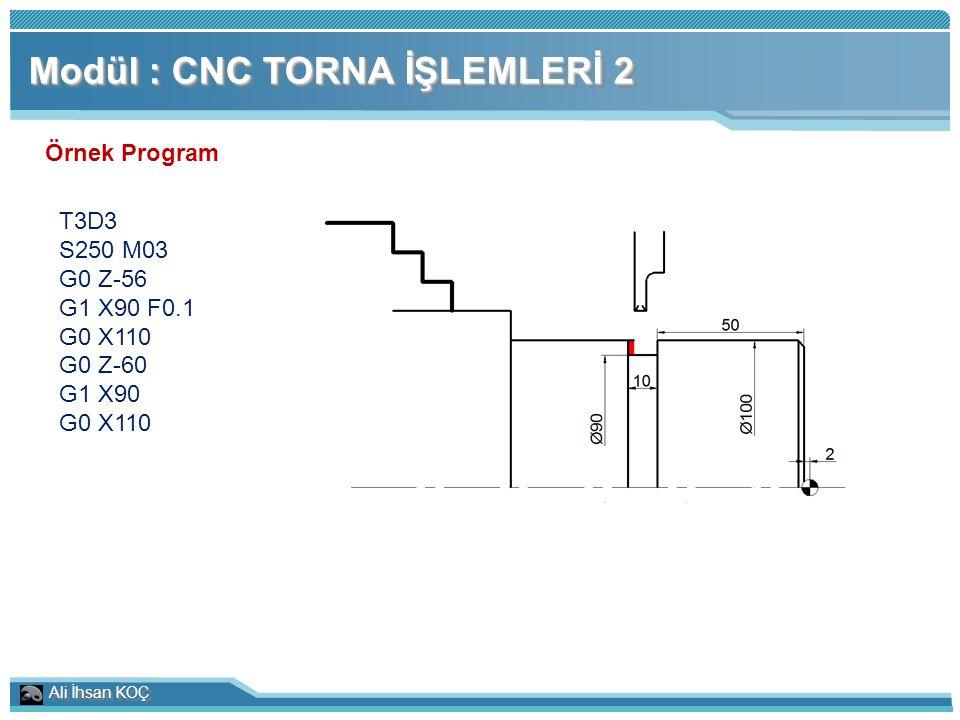 Ali İhsan KOÇ Modül : CNC TORNA İŞLEMLERİ 2 Örnek Program T3D3 S250 M03 G0 Z-56 G1 X90 F0.1 G0 X110 G0 Z-60 G1 X90 G0 X110