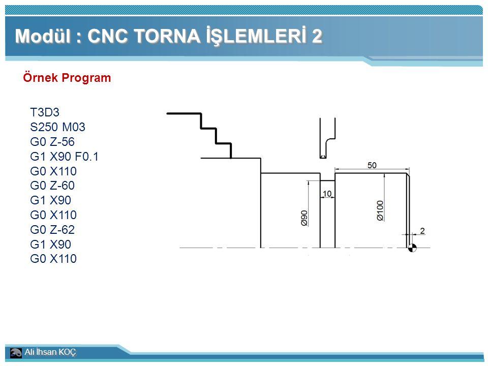 Ali İhsan KOÇ Modül : CNC TORNA İŞLEMLERİ 2 Örnek Program T3D3 S250 M03 G0 Z-56 G1 X90 F0.1 G0 X110 G0 Z-60 G1 X90 G0 X110 G0 Z-62 G1 X90 G0 X110