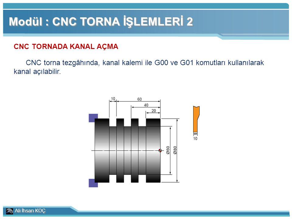 Ali İhsan KOÇ Modül : CNC TORNA İŞLEMLERİ 2 CNC TORNADA KANAL AÇMA CNC torna tezgâhında, kanal kalemi ile G00 ve G01 komutları kullanılarak kanal açıl