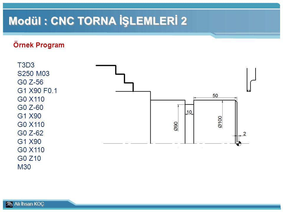 Ali İhsan KOÇ Modül : CNC TORNA İŞLEMLERİ 2 Örnek Program T3D3 S250 M03 G0 Z-56 G1 X90 F0.1 G0 X110 G0 Z-60 G1 X90 G0 X110 G0 Z-62 G1 X90 G0 X110 G0 Z