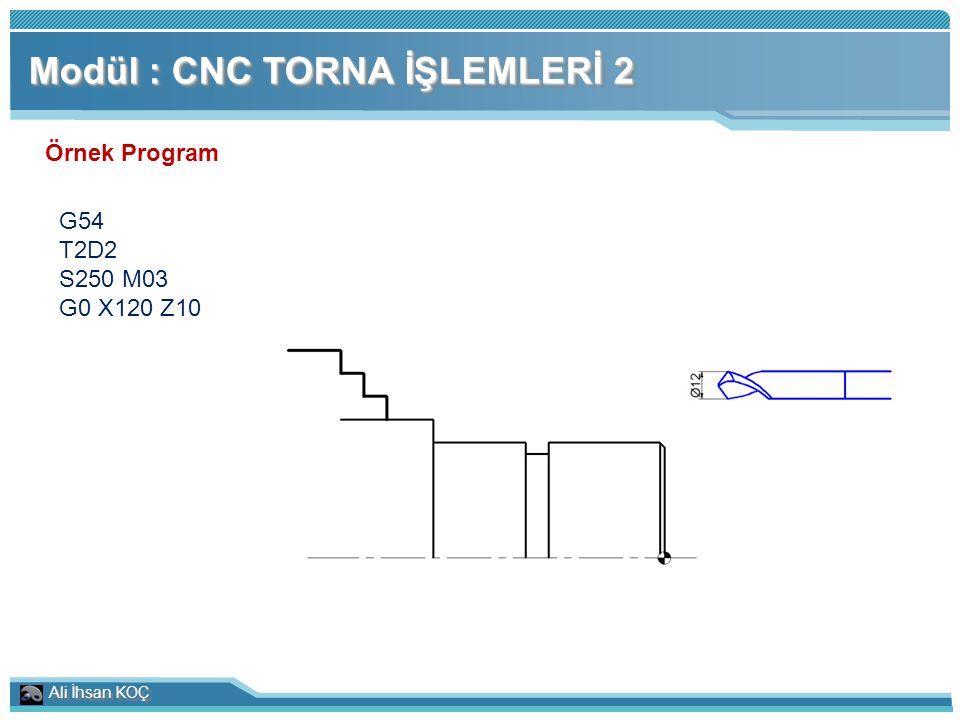 Ali İhsan KOÇ Modül : CNC TORNA İŞLEMLERİ 2 Örnek Program G54 T2D2 S250 M03 G0 X120 Z10