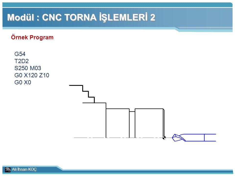 Ali İhsan KOÇ Modül : CNC TORNA İŞLEMLERİ 2 Örnek Program G54 T2D2 S250 M03 G0 X120 Z10 G0 X0
