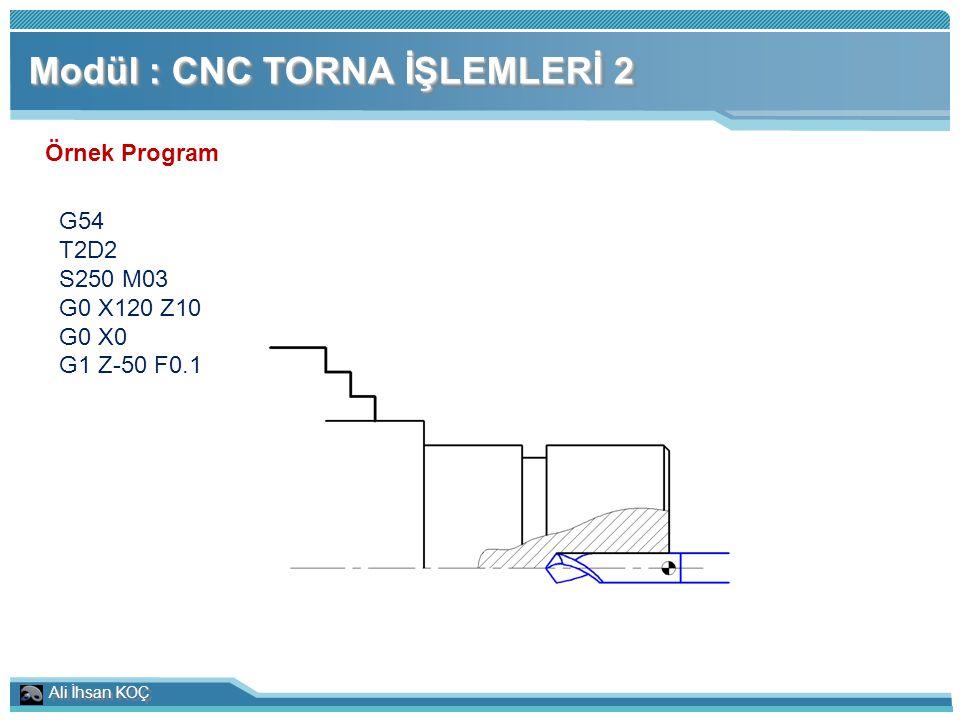 Ali İhsan KOÇ Modül : CNC TORNA İŞLEMLERİ 2 Örnek Program G54 T2D2 S250 M03 G0 X120 Z10 G0 X0 G1 Z-50 F0.1