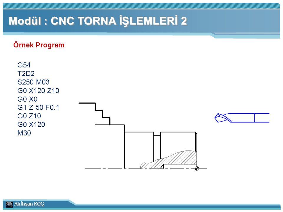 Ali İhsan KOÇ Modül : CNC TORNA İŞLEMLERİ 2 Örnek Program G54 T2D2 S250 M03 G0 X120 Z10 G0 X0 G1 Z-50 F0.1 G0 Z10 G0 X120 M30