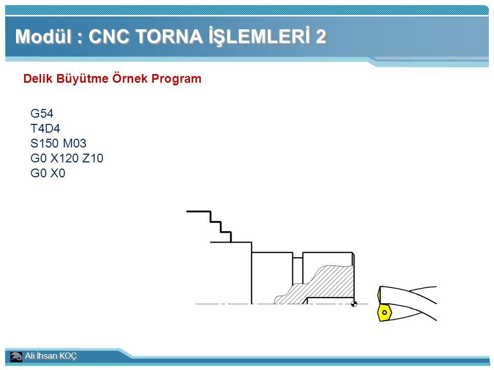Ali İhsan KOÇ Modül : CNC TORNA İŞLEMLERİ 2 Delik Büyütme Örnek Program G54 T4D4 S150 M03 G0 X120 Z10 G0 X0