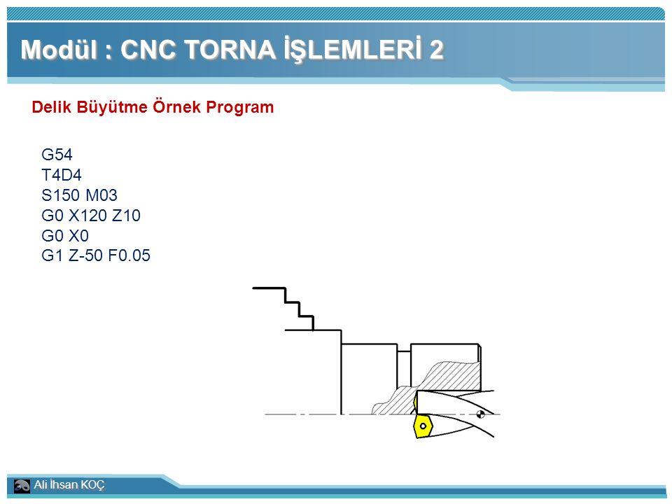 Ali İhsan KOÇ Modül : CNC TORNA İŞLEMLERİ 2 Delik Büyütme Örnek Program G54 T4D4 S150 M03 G0 X120 Z10 G0 X0 G1 Z-50 F0.05