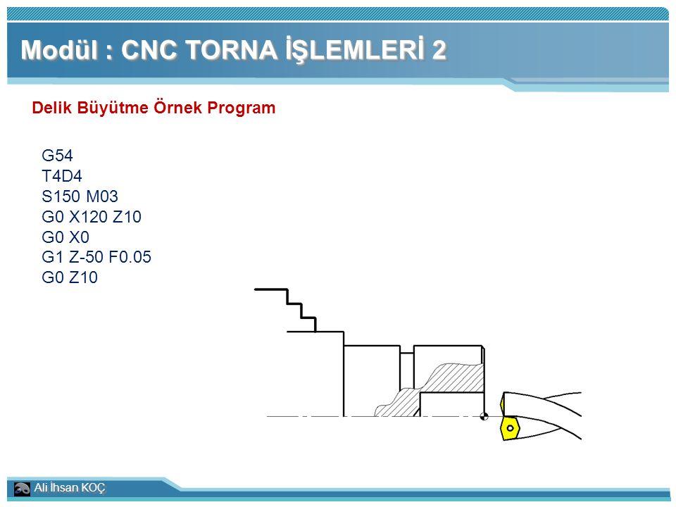 Ali İhsan KOÇ Modül : CNC TORNA İŞLEMLERİ 2 Delik Büyütme Örnek Program G54 T4D4 S150 M03 G0 X120 Z10 G0 X0 G1 Z-50 F0.05 G0 Z10