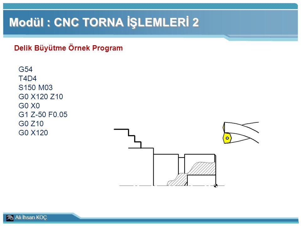 Ali İhsan KOÇ Modül : CNC TORNA İŞLEMLERİ 2 Delik Büyütme Örnek Program G54 T4D4 S150 M03 G0 X120 Z10 G0 X0 G1 Z-50 F0.05 G0 Z10 G0 X120